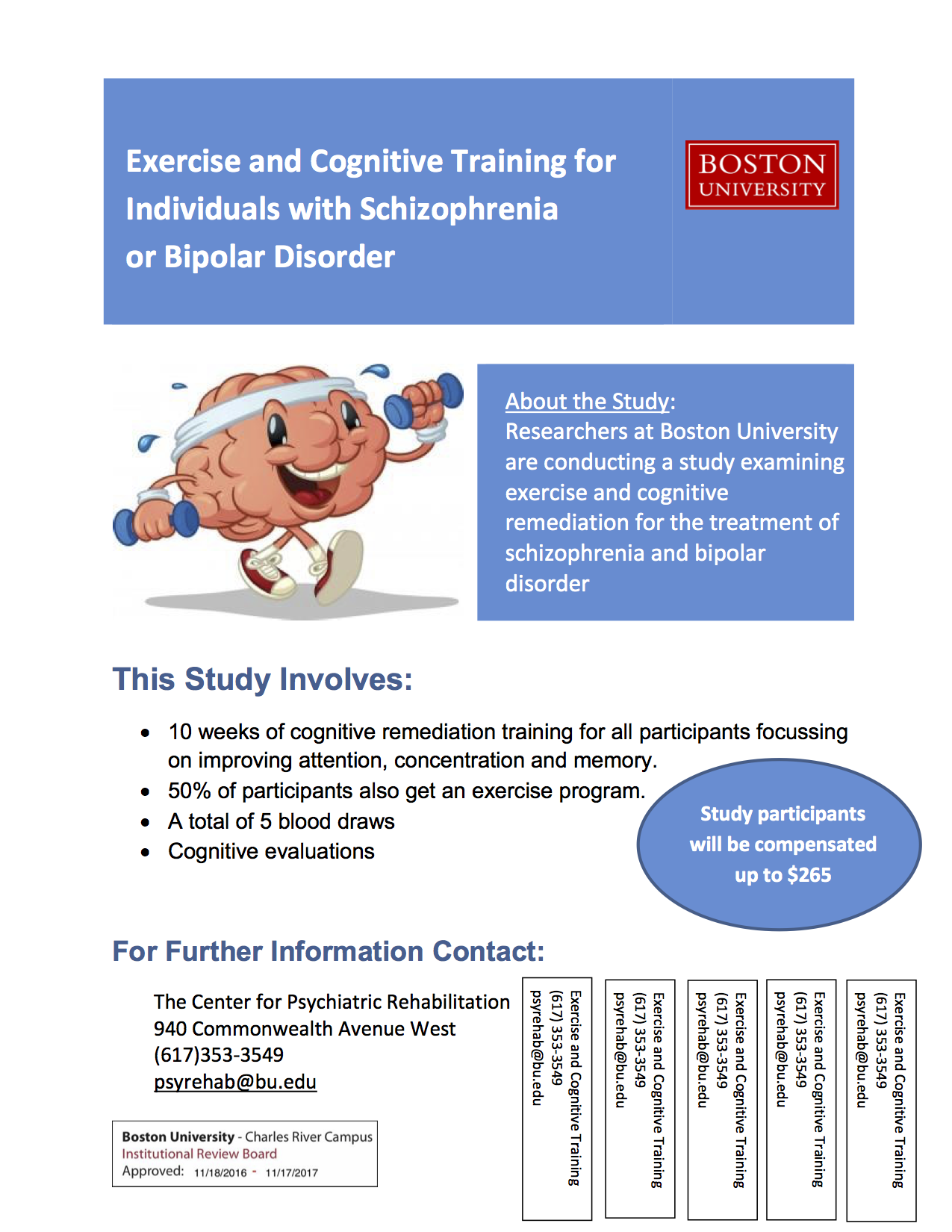 Exercise and Cognitive Training for Individuals with Schizophrenia. About the Study: Researchers at Boston University are conducting a study examining exercise and cognitive remediation for the treatment of schizophrenia and bipolar disorder. This Study Involves: - 10 weeks of cognitive remediation training - randomization to an exercise program or non-exercise control condition - a total of 5 blood draws - cognitive assessment. For Further Information Contact: The Center for Psychiatric Rehabilitation 940 Commonwealth Avenue West (617) 353-3549 psyrehab@bu.edu